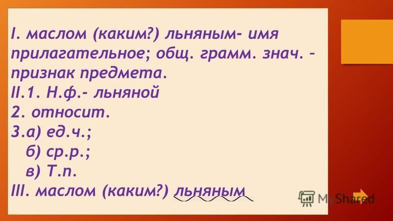 I. маслом (каким?) льняным- имя прилагательное; общ. грамм. знач. – признак предмета. II.1. Н.ф.- льняной 2. относит. 3.а) ед.ч.; б) ср.р.; в) Т.п. III. маслом (каким?) льняным