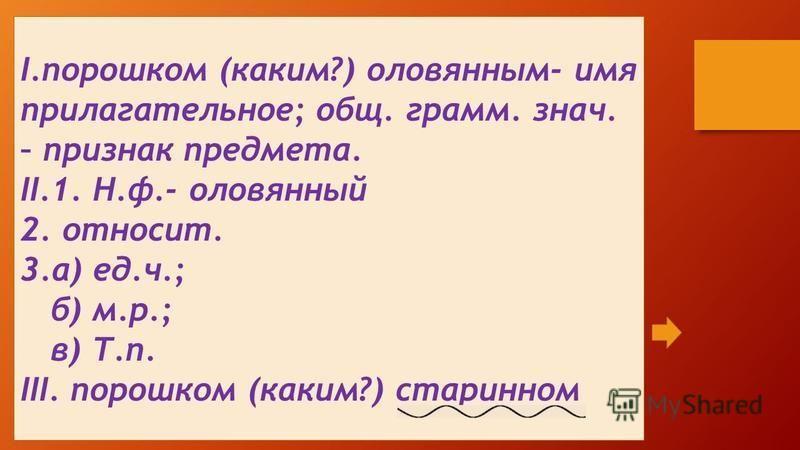 I.порошком (каким?) оловянным- имя прилагательное; общ. грамм. знач. – признак предмета. II.1. Н.ф.- оловянный 2. относит. 3.а) ед.ч.; б) м.р.; в) Т.п. III. порошком (каким?) старинном