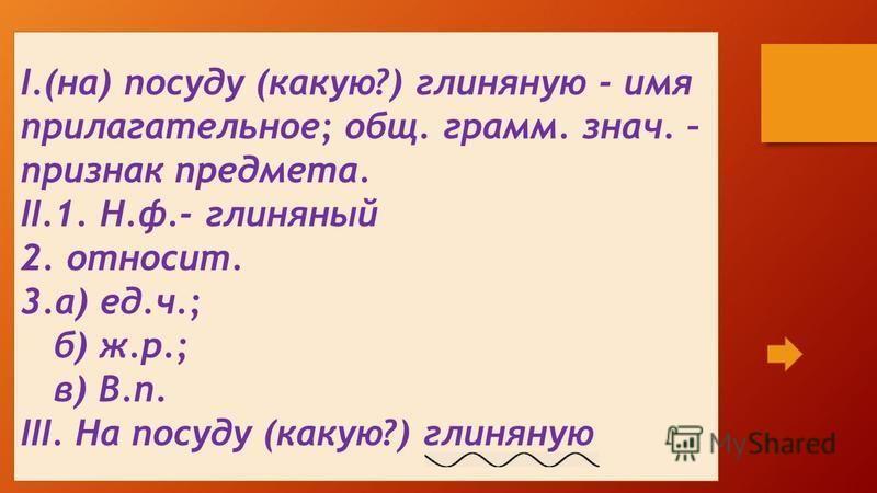 I.(на) посуду (какую?) глиняную - имя прилагательное; общ. грамм. знач. – признак предмета. II.1. Н.ф.- глиняный 2. относит. 3.а) ед.ч.; б) ж.р.; в) В.п. III. На посуду (какую?) глиняную
