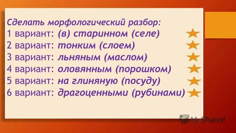 Сделать морфологический разбор: 1 вариант: (в) старинном (селе) 2 вариант: тонким (слоем) 3 вариант: льняным (маслом) 4 вариант: оловянным (порошком) 5 вариант: на глиняную (посуду) 6 вариант: драгоценными (рубинами) Сделать морфологический разбор: 1