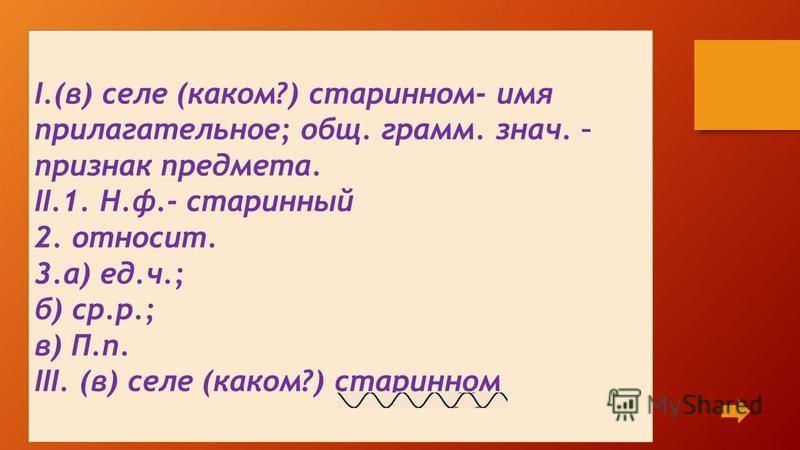 I.(в) селе (каком?) старинном- имя прилагательное; общ. грамм. знач. – признак предмета. II.1. Н.ф.- старинный 2. относит. 3.а) ед.ч.; б) ср.р.; в) П.п. III. (в) селе (каком?) старинном