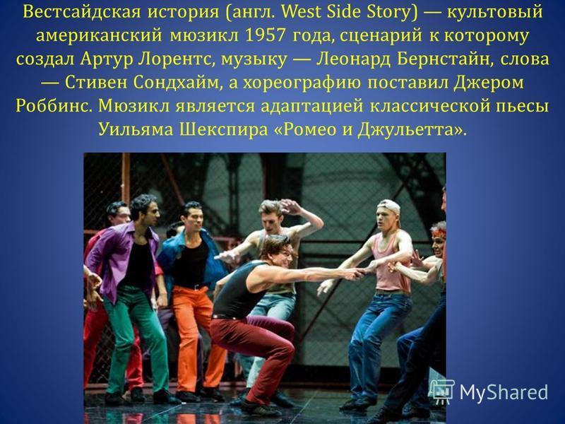 Вестсайдская история (англ. West Side Story) культовый американский мюзикл 1957 года, сценарий к которому создал Артур Лорентс, музыку Леонард Бернстайн, слова Стивен Сондхайм, а хореографию поставил Джером Роббинс. Мюзикл является адаптацией классич