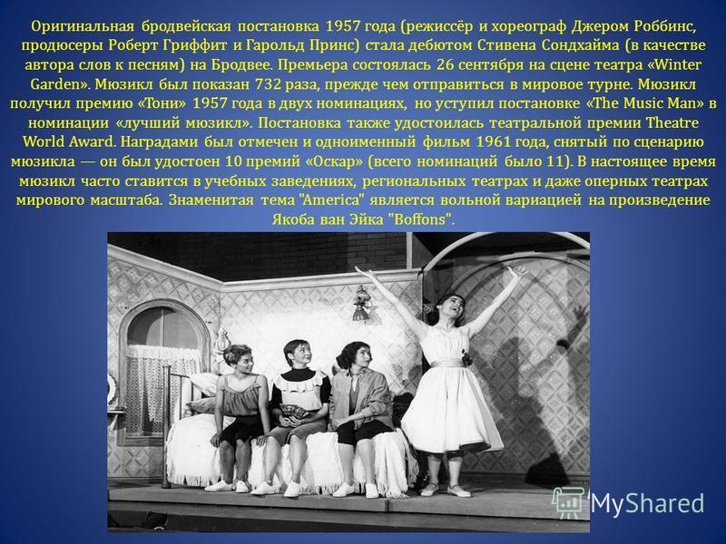 Оригинальная бродвейская постановка 1957 года (режиссёр и хореограф Джером Роббинс, продюсеры Роберт Гриффит и Гарольд Принс) стала дебютом Стивена Сондхайма (в качестве автора слов к песням) на Бродвее. Премьера состоялась 26 сентября на сцене театр