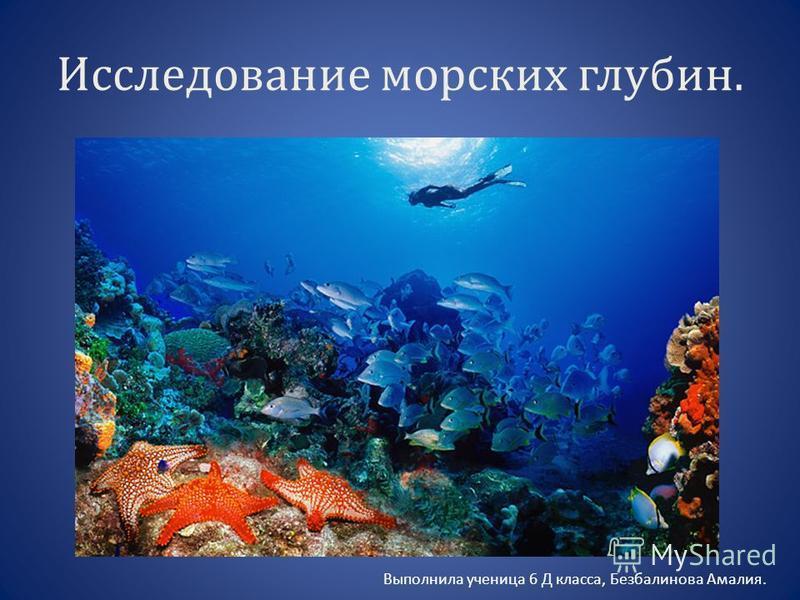 Исследование морских глубин. Выполнила ученица 6 Д класса, Безбалинова Амалия.