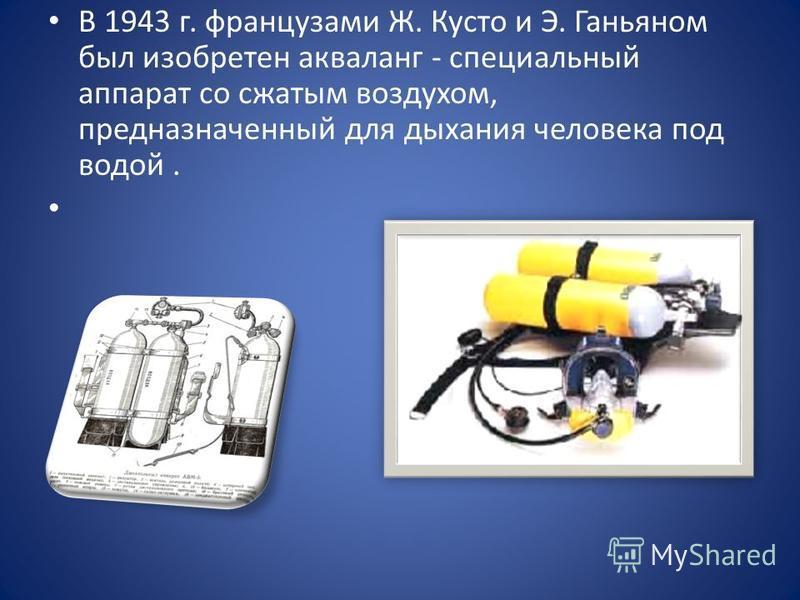 В 1943 г. французами Ж. Кусто и Э. Ганьяном был изобретен акваланг - специальный аппарат со сжатым воздухом, предназначенный для дыхания человека под водой.