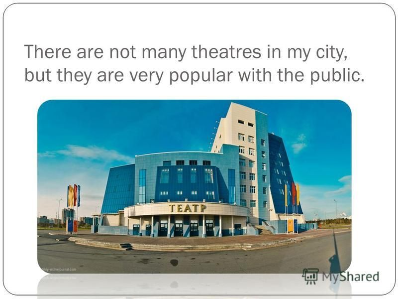 There are not many theatres in my city, but they are very popular with the public.