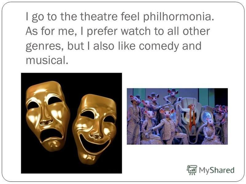 I go to the theatre feel philhormonia. As for me, I prefer watch to all other genres, but I also like comedy and musical.