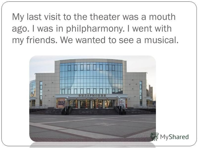 My last visit to the theater was a mouth ago. I was in philpharmony. I went with my friends. We wanted to see a musical.