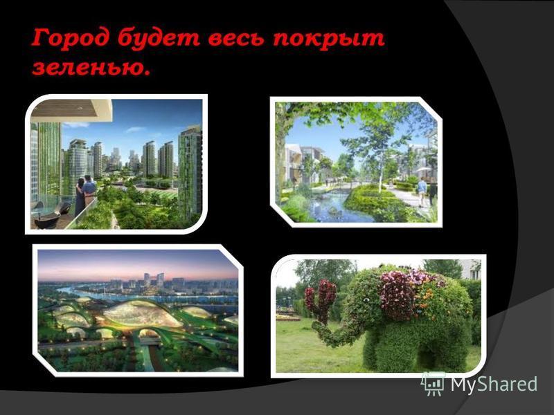 Город будет весь покрыт зеленью.