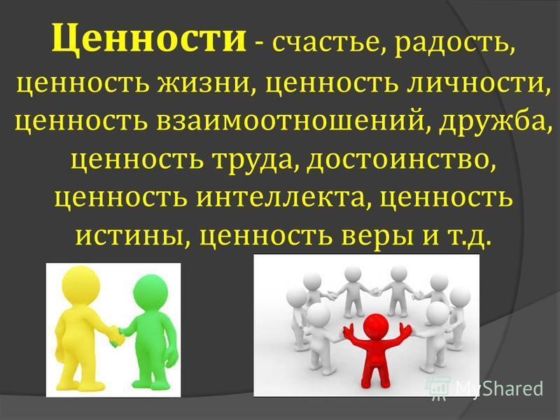 Ценности - счастье, радость, ценность жизни, ценность личности, ценность взаимоотношений, дружба, ценность труда, достоинство, ценность интеллекта, ценность истины, ценность веры и т.д.