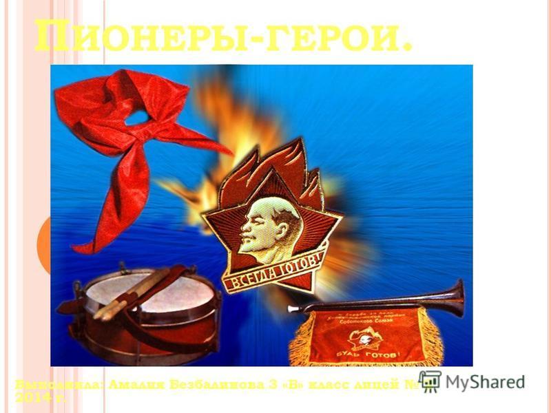П ИОНЕРЫ - ГЕРОИ. Выполнила: Амалия Безбалинова 3 «Б» класс лицей 2 2014 г.