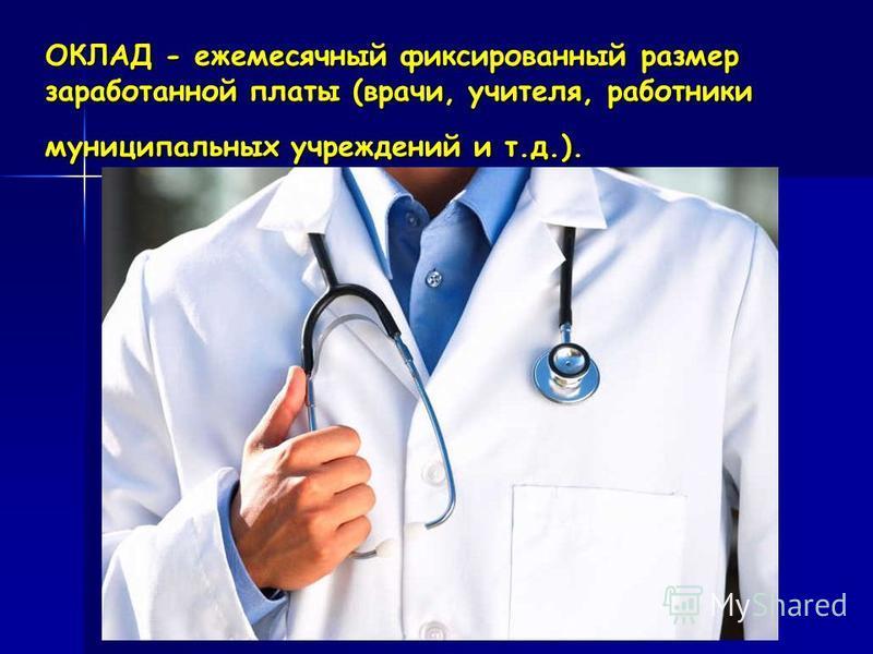 ОКЛАД - ежемесячный фиксированный размер заработанной платы (врачи, учителя, работники муниципальных учреждений и т.д.).
