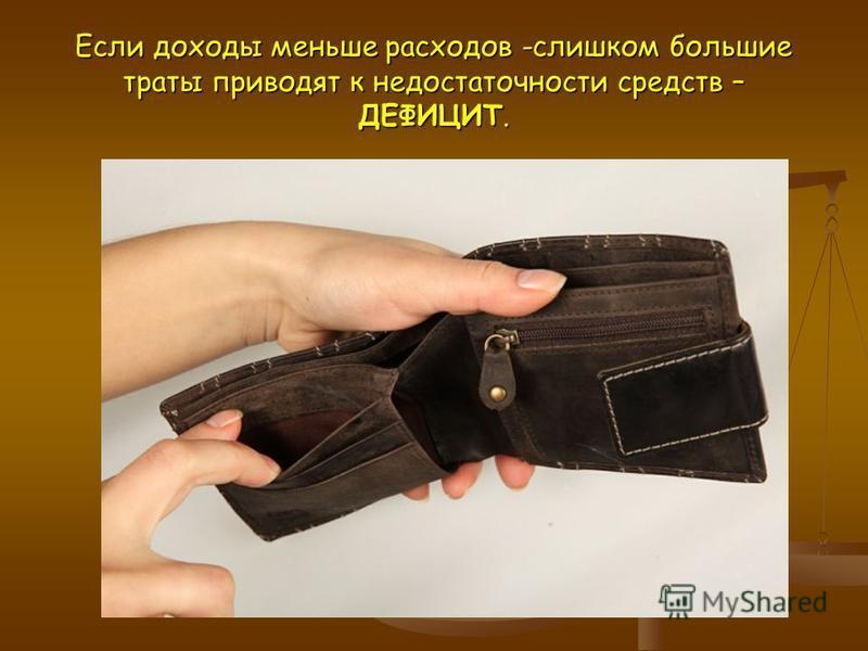Если доходы меньше расходов -слишком большие траты приводят к недостаточности средств – ДЕФИЦИТ.