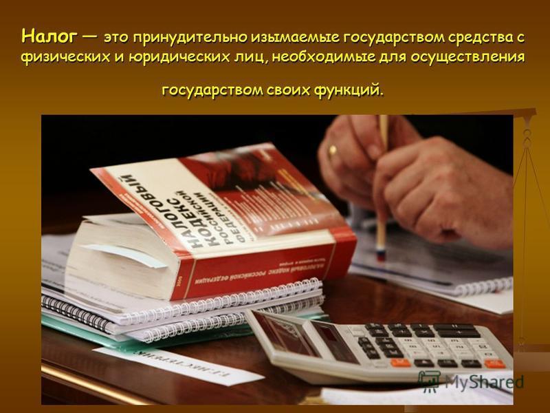 Налог это принудительно изымаемые государством средства с физических и юридических лиц, необходимые для осуществления государством своих функций.