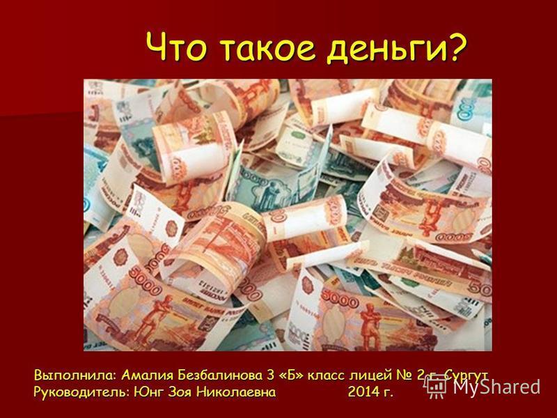 Что такое деньги? Выполнила: Амалия Безбалинова 3 «Б» класс лицей 2 г. Сургут Руководитель: Юнг Зоя Николаевна 2014 г.