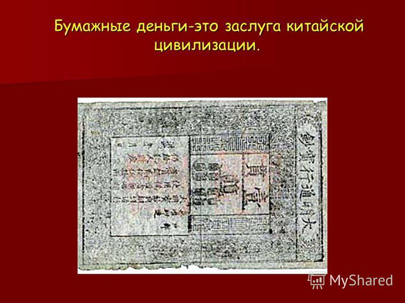 Бумажные деньги-это заслуга китайской цивилизации. Бумажные деньги-это заслуга китайской цивилизации.