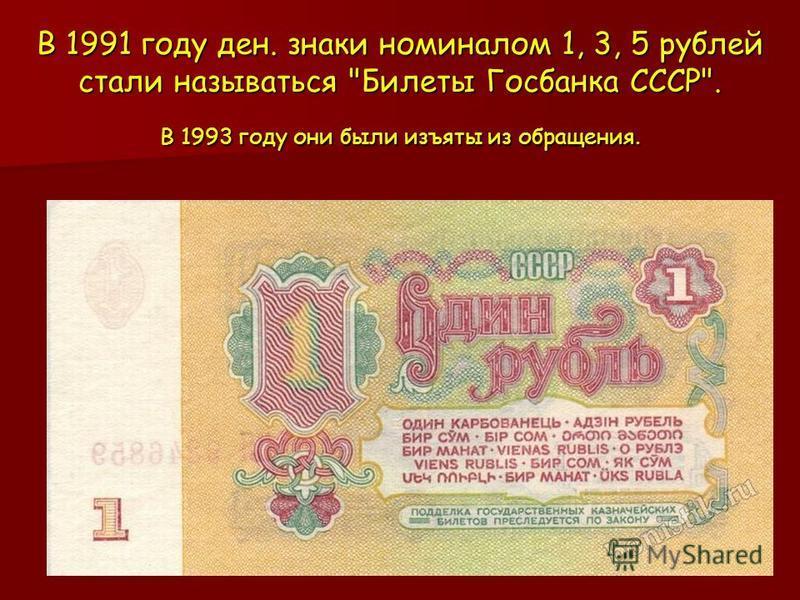 В 1991 году ден. знаки номиналом 1, 3, 5 рублей стали называться Билеты Госбанка СССР. В 1993 году они были изъяты из обращения.