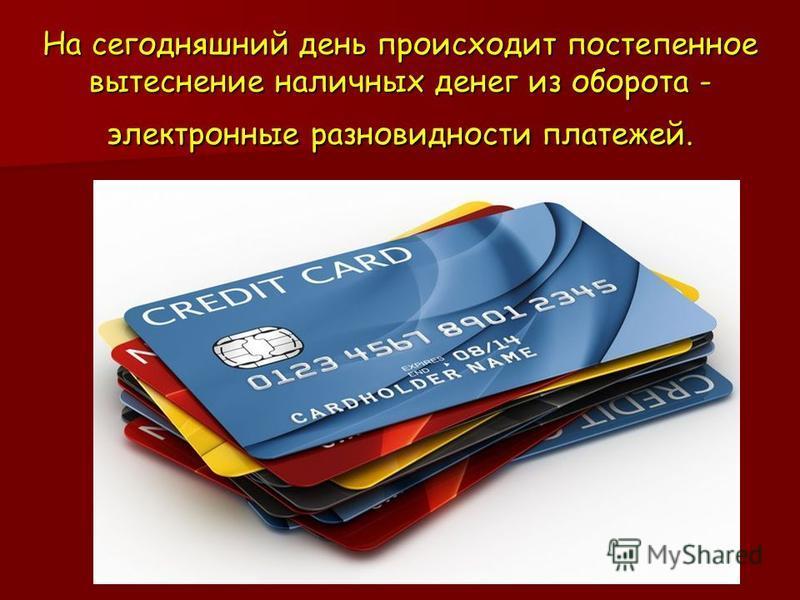 На сегодняшний день происходит постепенное вытеснение наличных денег из оборота - электронные разновидности платежей.