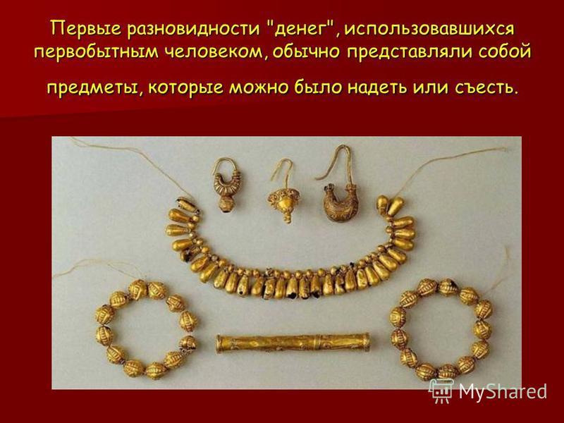 Первые разновидности денег, использовавшихся первобытным человеком, обычно представляли собой предметы, которые можно было надеть или съесть.