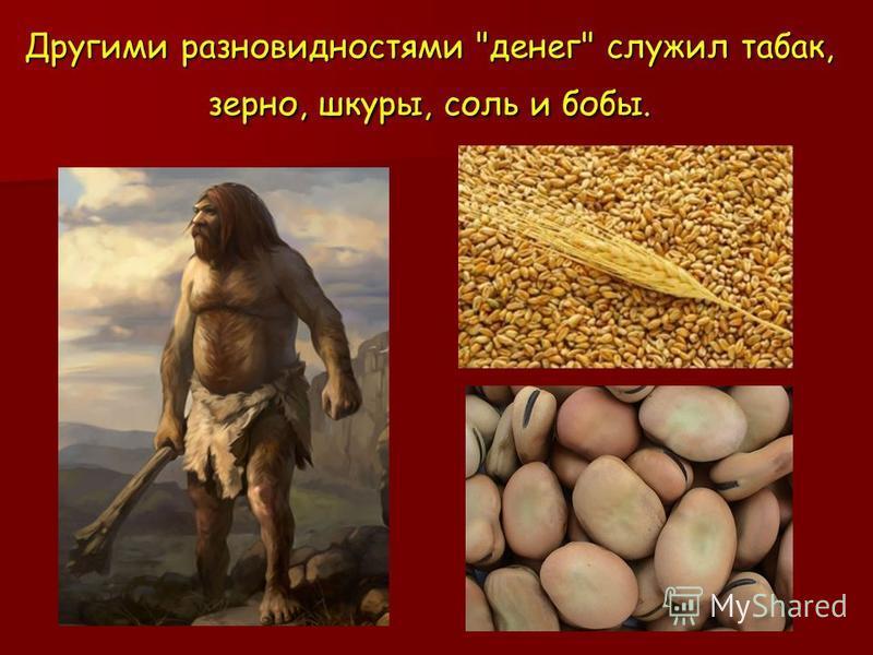 Другими разновидностями денег служил табак, зерно, шкуры, соль и бобы.