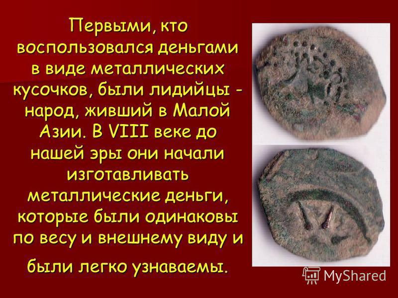 Первыми, кто воспользовался деньгами в виде металлических кусочков, были лидийцы - народ, живший в Малой Азии. В VIII веке до нашей эры они начали изготавливать металлические деньги, которые были одинаковы по весу и внешнему виду и были легко узнавае
