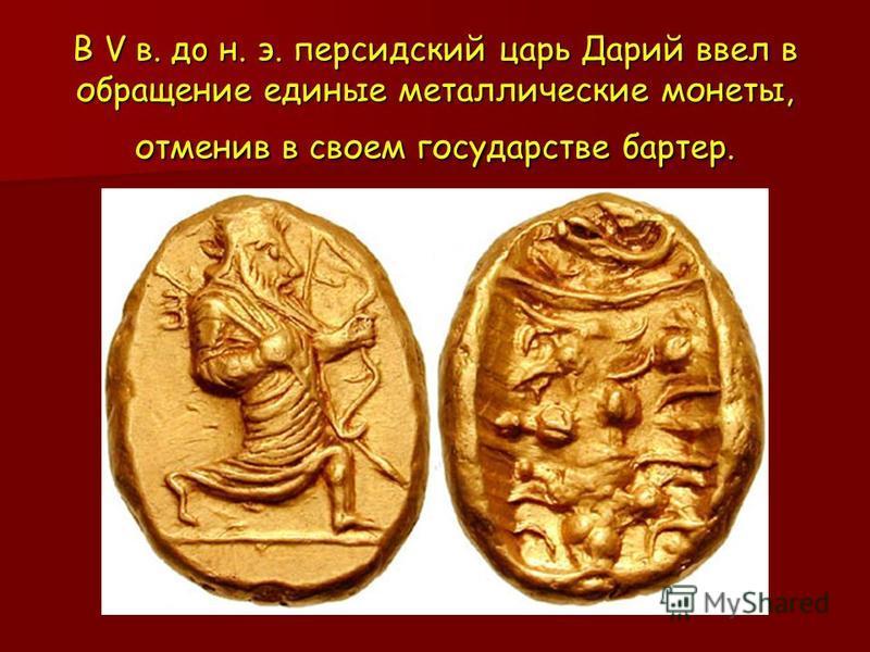 В V в. до н. э. персидский царь Дарий ввел в обращение единые металлические монеты, отменив в своем государстве бартер.