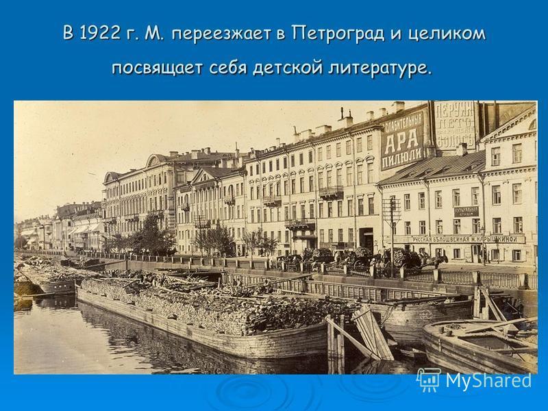 В 1922 г. М. переезжает в Петроград и целиком посвящает себя детской литературе. В 1922 г. М. переезжает в Петроград и целиком посвящает себя детской литературе.