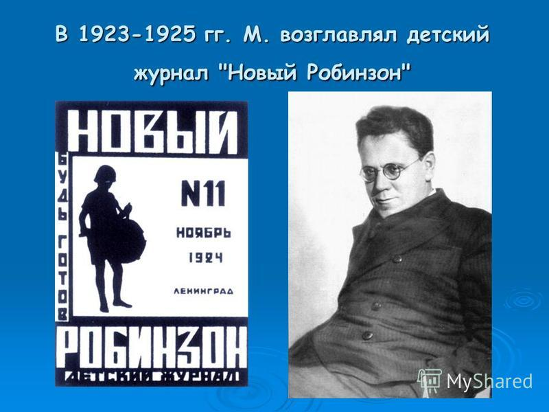 В 1923-1925 гг. М. возглавлял детский журнал Новый Робинзон