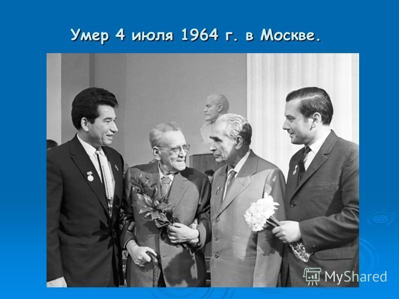 Умер 4 июля 1964 г. в Москве. Умер 4 июля 1964 г. в Москве.