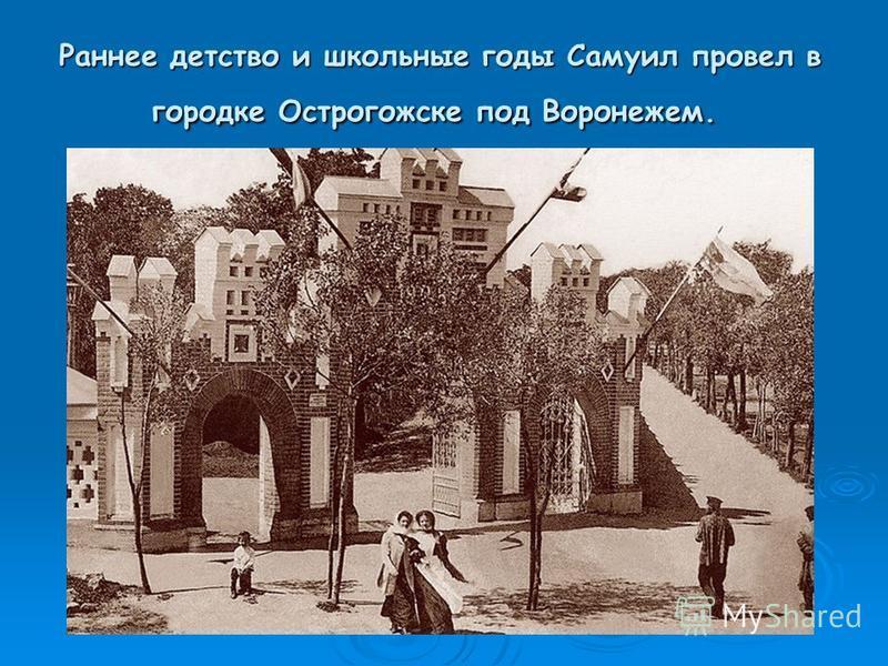 Раннее детство и школьные годы Самуил провел в городке Острогожске под Воронежем. Раннее детство и школьные годы Самуил провел в городке Острогожске под Воронежем.
