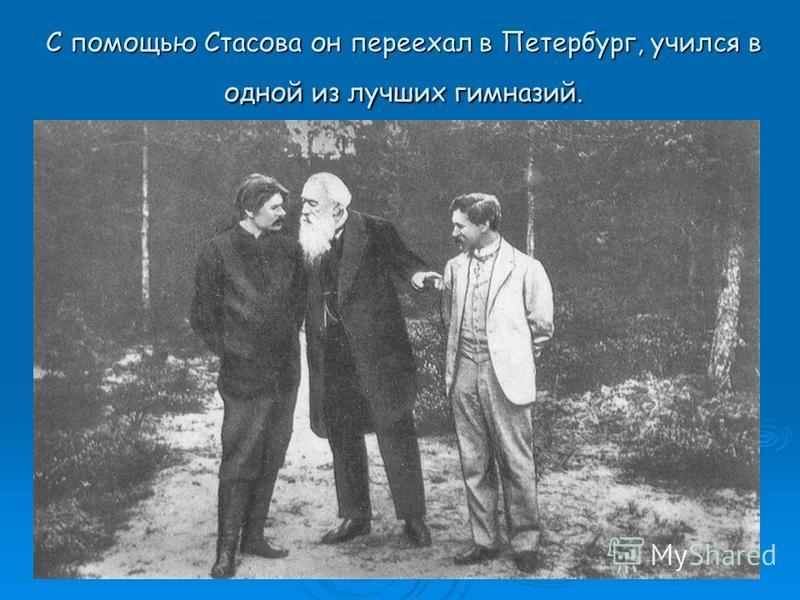 С помощью Стасова он переехал в Петербург, учился в одной из лучших гимназий.