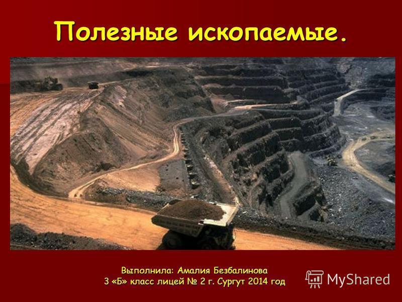 Полезные ископаемые. Выполнила: Амалия Безбалинова 3 «Б» класс лицей 2 г. Сургут 2014 год