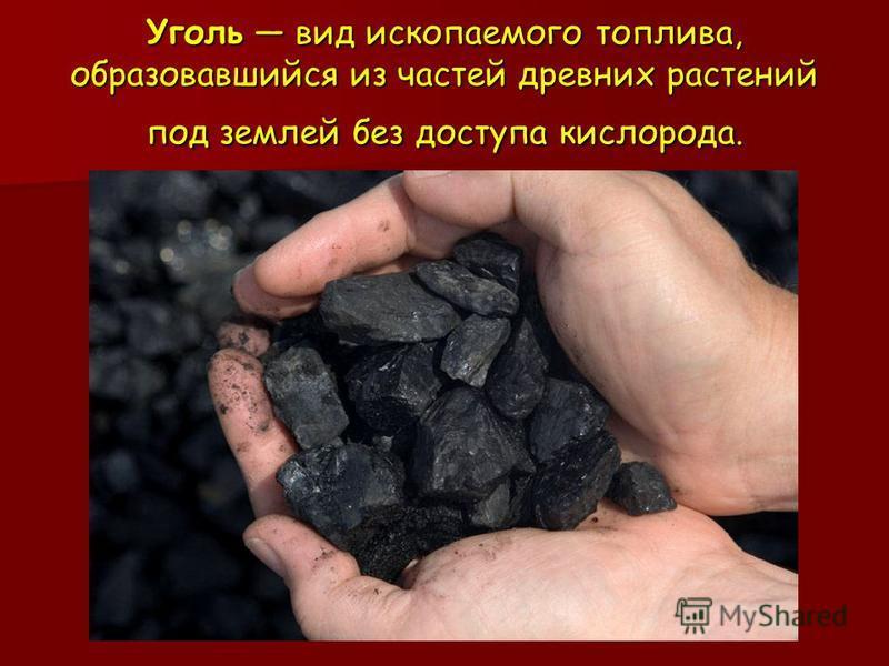 Уголь вид ископаемого топлива, образовавшийся из частей древних растений под землей без доступа кислорода.