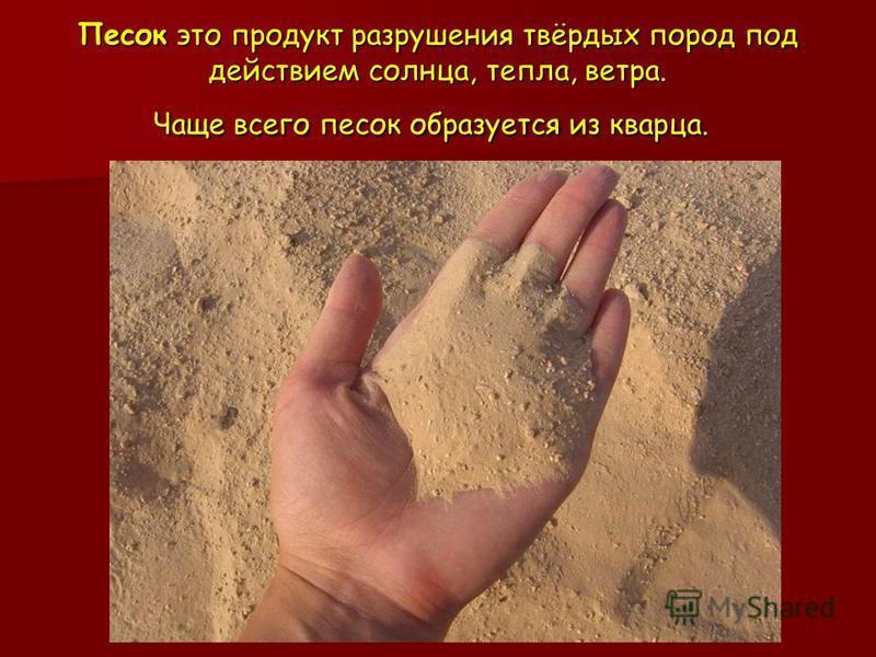 Песок это продукт разрушения твёрдых пород под действием солнца, тепла, ветра. Чаще всего песок образуется из кварца. Песок это продукт разрушения твёрдых пород под действием солнца, тепла, ветра. Чаще всего песок образуется из кварца.