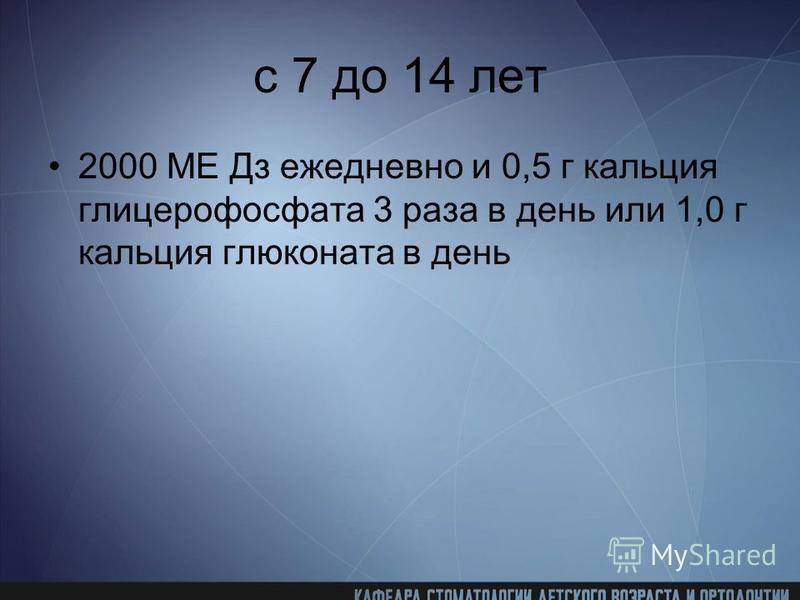 с 7 до 14 лет 2000 ME Дз ежедневно и 0,5 г кальция глицерофосфата 3 раза в день или 1,0 г кальция глюконата в день