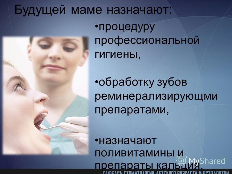препаратами, назначают поливитамины и препараты кальция. Будущей маме назначают: процедуру профессиональной гигиены, обработку зубов реминерализирующми