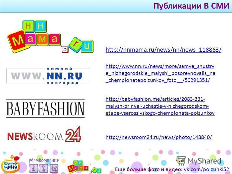 Еще больше фото и видео: vk.com/polzunki52vk.com/polzunki52 Публикации В СМИ http://nnmama.ru/news/nn/news_118863/ http://www.nn.ru/news/more/samye_shustry e_nizhegorodskie_malyshi_posorevnovalis_na _chempionatepolzunkov_foto__/50291351/ http://babyf