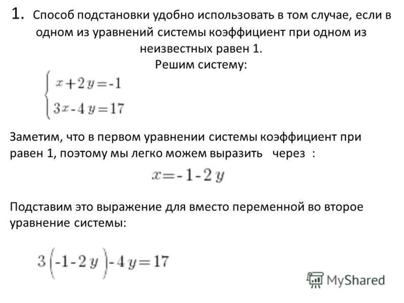 1. Способ подстановки удобно использовать в том случае, если в одном из уравнений системы коэффициент при одном из неизвестных равен 1. Решим систему: Заметим, что в первом уравнении системы коэффициент при равен 1, поэтому мы легко можем выразить че