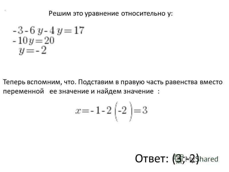 Решим это уравнение относительно y:. Теперь вспомним, что. Подставим в правую часть равенства вместо переменной ее значение и найдем значение : Ответ: (3;-2)