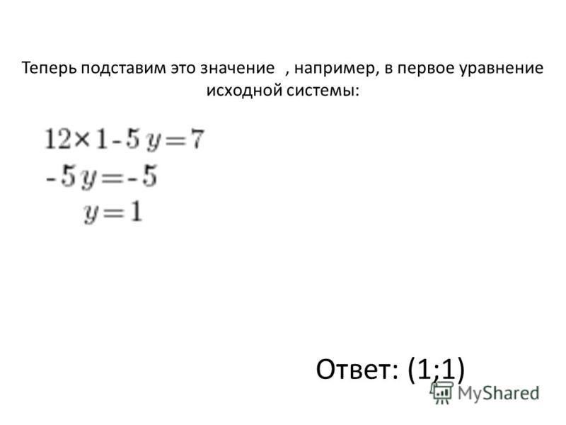 Теперь подставим это значение, например, в первое уравнение исходной системы: Ответ: (1;1)
