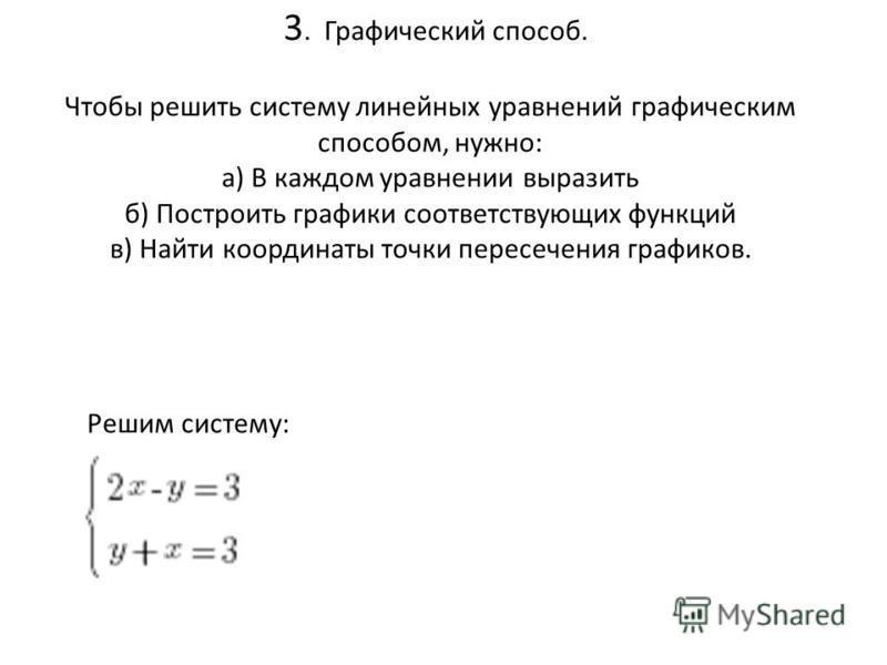 3. Графический способ. Чтобы решить систему линейных уравнений графическим способом, нужно: а) В каждом уравнении выразить б) Построить графики соответствующих функций в) Найти координаты точки пересечения графиков. Решим систему: