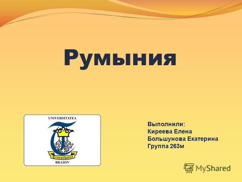 Румыния Выполнили: Киреева Елена Большунова Екатерина Группа 263 м