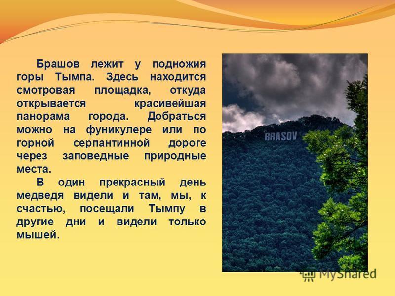 Брашов лежит у подножия горы Тымпа. Здесь находится смотровая площадка, откуда открывается красивейшая панорама города. Добраться можно на фуникулере или по горной серпантинной дороге через заповедные природные места. В один прекрасный день медведя в