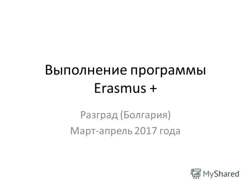Выполнение программы Erasmus + Разград (Болгария) Март-апрель 2017 года