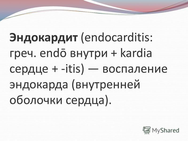 Эндокардит (endocarditis: греч. endō внутри + kardia сердце + -itis) воспаление эндокарда (внутренней оболочки сердца).