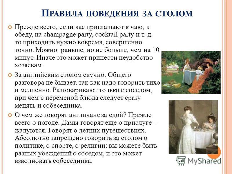 П РАВИЛА ПОВЕДЕНИЯ ЗА СТОЛОМ Прежде всего, если вас приглашают к чаю, к обеду, на champagne party, cocktail party и т. д. то приходить нужно вовремя, совершенно точно. Можно раньше, но не больше, чем на 10 минут. Иначе это может принести неудобство х