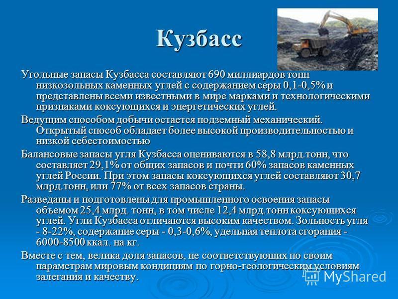 Кузбасс Угольные запасы Кузбасса составляют 690 миллиардов тонн низкозольных каменных углей с содержанием серы 0,1-0,5% и представлены всеми известными в мире марками и технологическими признаками коксующихся и энергетических углей. Ведущим способом