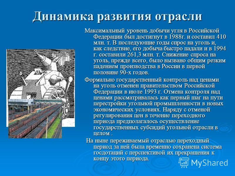 Динамика развития отрасли Максимальный уровень добычи угля в Российской Федерации был достигнут в 1988 г. и составил 410 млн. т. В последующие годы спрос на уголь и, как следствие, его добыча быстро падали и в 1994 г. составили 261,3 млн. т. Снижение