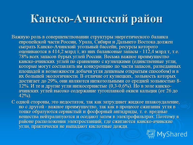 Канско-Ачинский район Важную роль в совершенствовании структуры энергетического баланса европейской части России, Урала, Сибири и Дальнего Востока должен сыграть Канско-Ачинский угольный бассейн, ресурсы которого оцениваются в 414,2 млрд т, из них ба