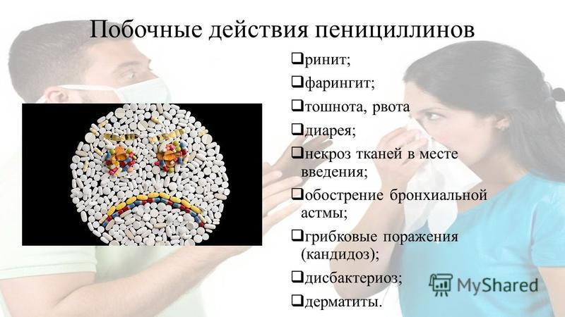 Побочные действия пенициллинов ринит; фарингит; тошнота, рвота диарея; некроз тканей в месте введения; обострение бронхиальной астмы; грибковые поражения (кандидоз); дисбактериоз; дерматиты.